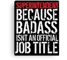 Humorous Superintendent because Badass Isn't an Official Job Title' Tshirt, Accessories and Gifts Canvas Print