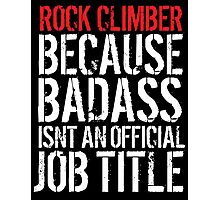 Fun Rock Climber because Badass Isn't an Official Job Title' Tshirt, Accessories and Gifts Photographic Print