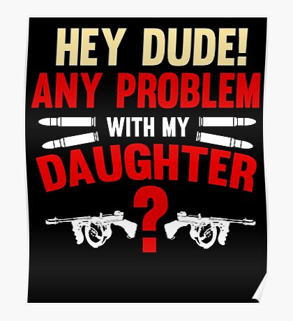 Hey Dude Any Problem With My Daughter? Funny Dad Gifts Poster