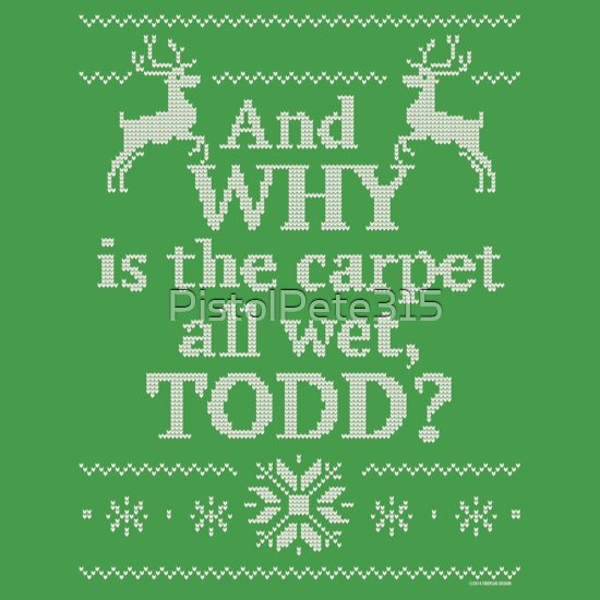 """""""Christmas Vacation """"And WHY is the carpet all wet, TODD?"""""""" T-Shirts & Hoodies by PistolPete315 ..."""