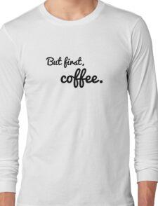 But first, coffee. Long Sleeve T-Shirt