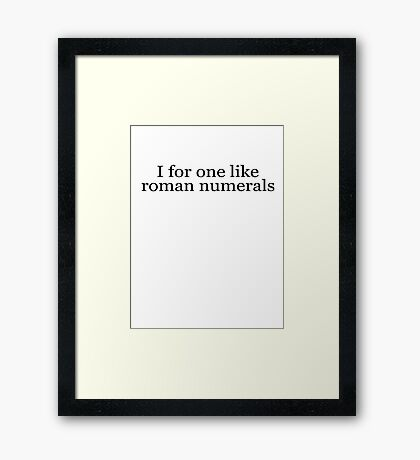 I for one like roman numerals Framed Print