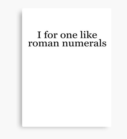 I for one like roman numerals Canvas Print