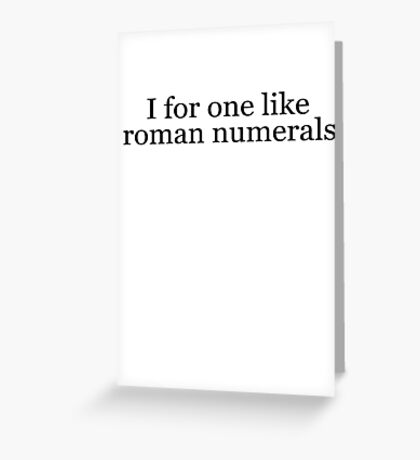 I for one like roman numerals Greeting Card