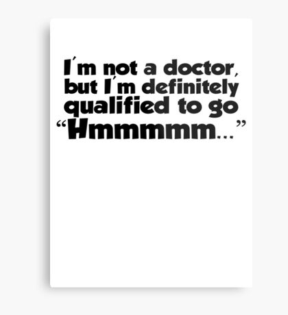 """I'm not a doctor, but I'm definitely qualified to go """"Hmmmm...""""  Metal Print"""