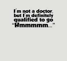 "I'm not a doctor, but I'm definitely qualified to go ""Hmmmm...""  Unisex T-Shirt"