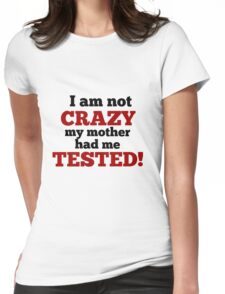 I am not crazy my mother had me tested!! Womens Fitted T-Shirt