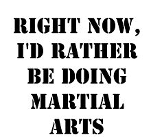 Right Now, I'd Rather Be Doing Martial Arts - Black Text by cmmei