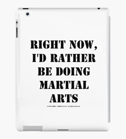 Right Now, I'd Rather Be Doing Martial Arts - Black Text iPad Case/Skin