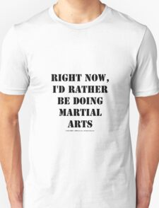 Right Now, I'd Rather Be Doing Martial Arts - Black Text Unisex T-Shirt