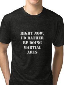 Right Now, I'd Rather Be Doing Martial Arts - White Text Tri-blend T-Shirt