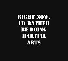 Right Now, I'd Rather Be Doing Martial Arts - White Text Unisex T-Shirt