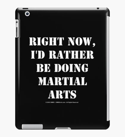 Right Now, I'd Rather Be Doing Martial Arts - White Text iPad Case/Skin