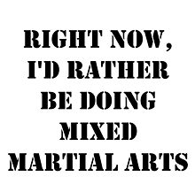 Right Now, I'd Rather Be Doing Mixed Martial Arts - Black Text by cmmei