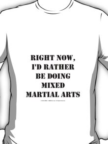 Right Now, I'd Rather Be Doing Mixed Martial Arts - Black Text T-Shirt