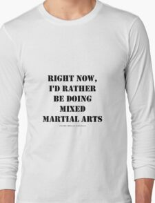 Right Now, I'd Rather Be Doing Mixed Martial Arts - Black Text Long Sleeve T-Shirt