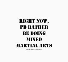 Right Now, I'd Rather Be Doing Mixed Martial Arts - Black Text Unisex T-Shirt