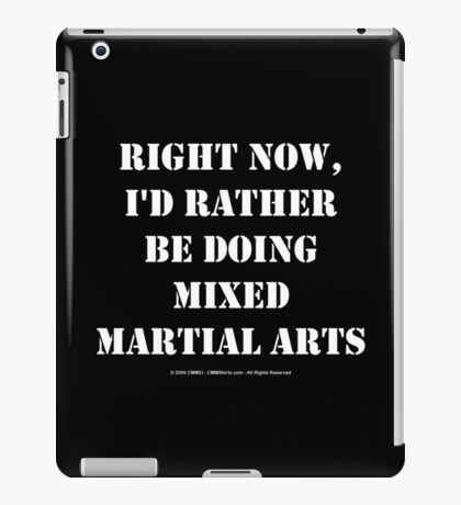 Right Now, I'd Rather Be Doing Mixed Martial Arts - White Text iPad Case/Skin