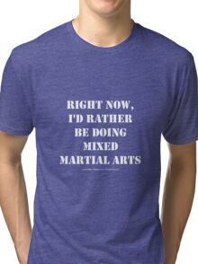 Right Now, I'd Rather Be Doing Mixed Martial Arts - White Text Tri-blend T-Shirt