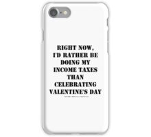 Right Now, I'd Rather Be Doing My Income Taxes Than Celebrating Valentine's Day - Black Text iPhone Case/Skin