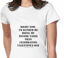 Right Now, I'd Rather Be Doing My Income Taxes Than Celebrating Valentine's Day - Black Text Womens Fitted T-Shirt