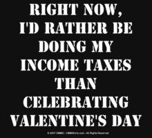 Right Now, I'd Rather Be Doing My Income Taxes Than Celebrating Valentine's Day - White Text by cmmei