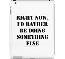 Right Now, I'd Rather Be Doing Something Else - Black Text iPad Case/Skin