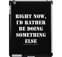 Right Now, I'd Rather Be Doing Something Else - White Text iPad Case/Skin