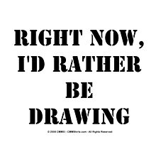 Right Now, I'd Rather Be Drawing - Black Text by cmmei