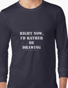 Right Now, I'd Rather Be Drawing - White Text Long Sleeve T-Shirt