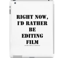 Right Now, I'd Rather Be Editing Film - Black Text iPad Case/Skin