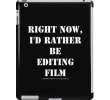 Right Now, I'd Rather Be Editing Film - White Text iPad Case/Skin