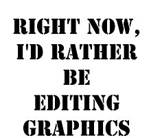 Right Now, I'd Rather Be Editing Graphics - Black Text by cmmei