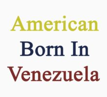 American Born In Venezuela  by supernova23
