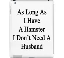 As Long As I Have A Hamster I Don't Need A Husband  iPad Case/Skin