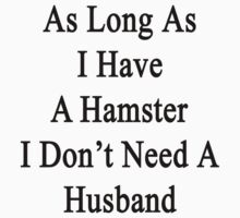 As Long As I Have A Hamster I Don't Need A Husband  by supernova23