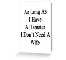As Long As I Have A Hamster I Don't Need A Wife  Greeting Card