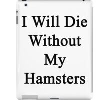 I Will Die Without My Hamsters  iPad Case/Skin
