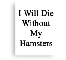 I Will Die Without My Hamsters  Canvas Print