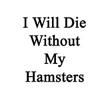 I Will Die Without My Hamsters  Photographic Print