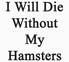 I Will Die Without My Hamsters  by supernova23