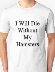 I Will Die Without My Hamsters  Unisex T-Shirt