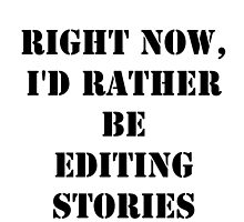 Right Now, I'd Rather Be Editing Stories - Black Text by cmmei