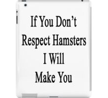 If You Don't Respect Hamsters I Will Make You  iPad Case/Skin