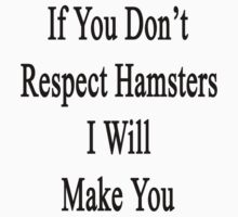 If You Don't Respect Hamsters I Will Make You  by supernova23
