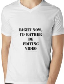 Right Now, I'd Rather Be Editing Video - Black Text Mens V-Neck T-Shirt