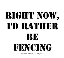 Right Now, I'd Rather Be Fencing - Black Text by cmmei