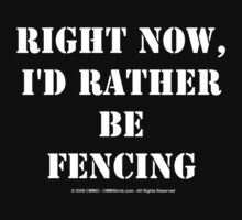 Right Now, I'd Rather Be Fencing - White Text by cmmei