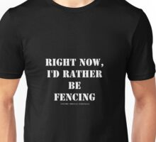 Right Now, I'd Rather Be Fencing - White Text Unisex T-Shirt