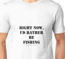 Right Now, I'd Rather Be Fishing - Black Text Unisex T-Shirt
